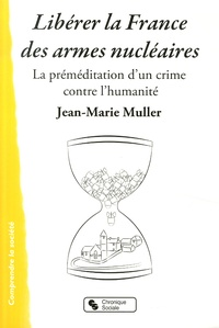 Jean-Marie Muller - Libérer la France des armes nucléaires - La préméditation d'un crime contre l'humanité.