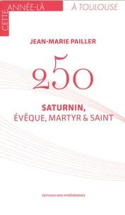 Jean-Marie Pailler - 250 - Saturnin, évêque, martyr & saint.