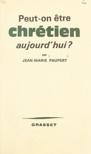Jean-Marie Paupert - Peut-on être chrétien aujourd'hui ?.