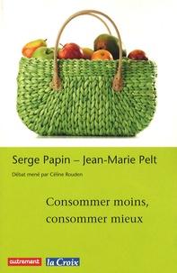 Jean-Marie Pelt et Serge Papin - Consommer moins, consommer mieux.