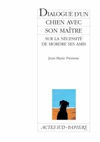 Jean-Marie Piemme - Dialogue d'un chien avec son maître sur la nécessité de mordre ses amis.