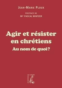 Jean-Marie Ploux - Agir et résister en chrétiens - Au nom de qui ?.