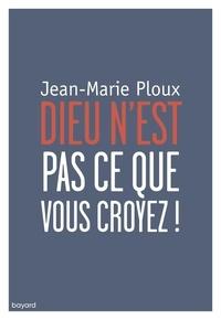 Jean-Marie Ploux - Dieu n'est pas ce que vous croyez !.