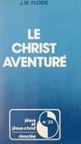 Jean-Marie Ploux et J. Doré - Le Christ aventuré - Propositions sur la foi chrétienne à partir d'une expérience de la Mission de France.
