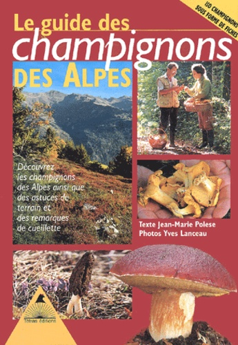 Jean-Marie Polese et Yves Lanceau - Le guide des champignons des Alpes.