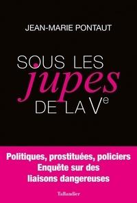 Jean-Marie Pontaut - Sous les jupes de la Ve - Politiques, prostituées, policiers - Enquête sur des liaisons dangereuses.