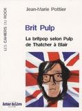 Jean-Marie Pottier - Brit Pulp - La britpop selon Pulp de Thatcher à Blair.
