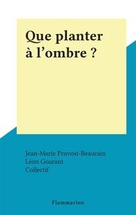 Jean-Marie Pruvost-Beaurain et Léon Goarant - Que planter à l'ombre ?.