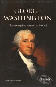 Jean-Marie Rallet - George Washington - L'homme qui ne voulait pas être roi.