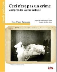 Jean-Marie Renouard - Ceci n'est pas un crime - Comprendre la criminologie.