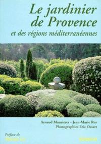Jean-Marie Rey et Arnaud Maurières - Le jardinier de Provence - Et des régions méditerranéennes.