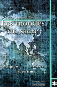 Jean-Marie Rifflet - Les mondes du sacré. - Etude comparée des voies du sacré en Occident et en Orient.
