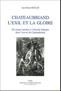Jean-Marie Roulin - Chateaubriand l'Exil et la gloire - Du roman familial à l'identité littéraire dans l'oeuvre de Chateaubriand.
