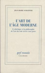 Jean-Marie Schaeffer - L'art de l'âge moderne - L'esthétique et la philosophie de l'art du XVIIIE siècle à nos jours.