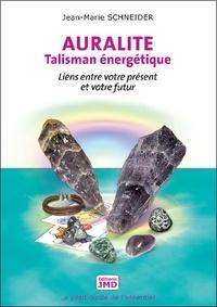 Jean-Marie Schneider - Auralite, talisman énergétique - Liens entre votre présent et votre futur.