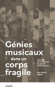 Jean-Marie Segers - Génies musicaux dans un corps fragile - Maladies et souffrances de grands compositeurs.