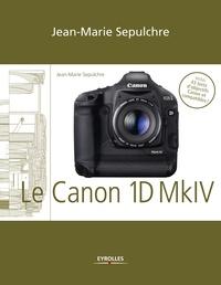 Jean-Marie Sepulchre - Le Canon EOS 1D Mark IV - Réglages, tests techniques et objectifs conseillés - Inclus 43 tests d'objectifs Canon et compatibles.