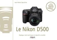Jean-Marie Sepulchre - Le Nikon D500 - Exclusivité ebook - Disponible uniquement en version numérique à télécharger - Réglages, tests techniques et objectifs conseillés.