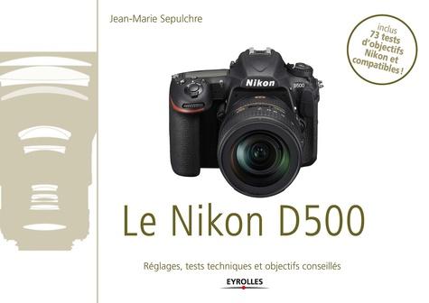 Le Nikon D500. Exclusivité ebook - Disponible uniquement en version numérique à télécharger - Réglages, tests techniques et objectifs conseillés