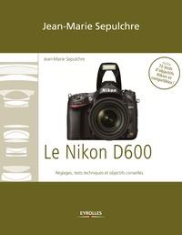 Jean-Marie Sepulchre - Le Nikon D600 - Réglages, tests techniques et objectifs conseillés - Inclus 72 tests d'objectifs Nikon et compatibles !.