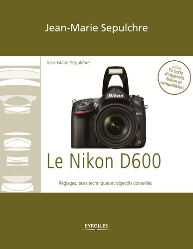 Le Nikon D600. Réglages, tests techniques et objectifs conseillés - Inclus 72 tests d'objectifs Nikon et compatibles !