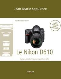 Jean-Marie Sepulchre - Le Nikon D610 - Réglages, tests techniques et objectifs conseillés - Inclus 76 tests d'objectifs Nikon et compatibles !.