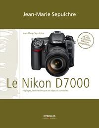 Jean-Marie Sepulchre - Le Nikon D7000 - Réglages, tests techniques et objectifs conseillés - Inclus 35 tests d'objectifs Nikon et compatibles.