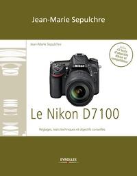 Jean-Marie Sepulchre - Le Nikon D7100 - Réglages, tests techniques et objectifs conseillés - Inclus 43 tests d'objectifs Nikon et compatibles !.
