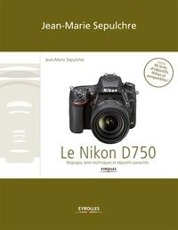 Jean-Marie Sepulchre - Le Nikon D750 - Le Nikon D750 - Réglages, tests techniques et objectifs conseillés (inclus 90 tests d'objectifs Niko.