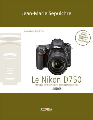 Le Nikon D750. Le Nikon D750 - Réglages, tests techniques et objectifs conseillés (inclus 90 tests d'objectifs Niko