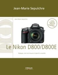 Jean-Marie Sepulchre - Le Nikon D800/D800E - Réglages, tests techniques et objectifs conseillés - Inclus 74 tests d'objectifs Nikon et compatibles !.