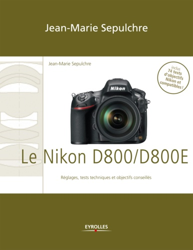 Le Nikon D800/D800E. Réglages, tests techniques et objectifs conseillés - Inclus 74 tests d'objectifs Nikon et compatibles !