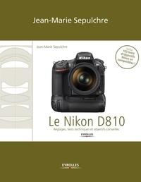 Jean-Marie Sepulchre - Le Nikon D810 - Réglages, tests techniques et objectifs conseillés (inclus 103 tests d'objectifs Nikon et compatibles).