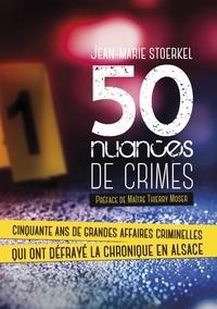 Jean-Marie Stoerkel - 50 nuances de crimes - Cinquante ans de grandes affaires criminelles qui ont défrayé la chronique en Alsace.