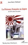Jean-Marie Thiébaud - La Présence française au Japon, du XVIe siècle à nos jours - Histoire d'une séduction et d'une passion réciproques.