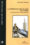 Jean-Marie Thiébaud - La présence française en Corée de la fin du XVIIIe siècle à nos jours.