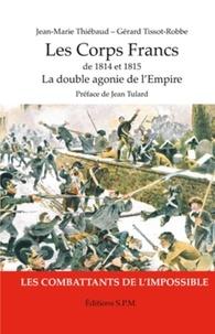 Jean-Marie Thiébaud et Gérard Tissot-Robbe - Les corps francs de 1814 et 1815 - La double agonie de l'Empire, les combattants de l'impossible.