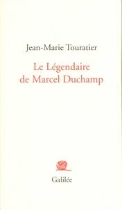 Jean-Marie Touratier - Le légendaire de Marcel Duchamp.
