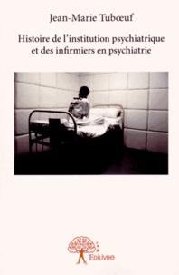 Jean-Marie Tuboeuf - Histoire de l'institution psychiatrique et des infirmiers en psychiatrie.