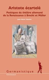 Jean-Marie Valentin - Aristote écartelé - Poétiques du théâtre allemand de la Renaissance à Brecht et Müller.