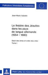 Jean-Marie Valentin - Le théâtre des Jésuites dans les pays de langue allemande (1554-1680) - Salut des âmes et ordre des cités.