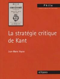 Jean-Marie Vaysse - La stratégie critique de Kant.