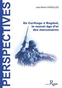 Jean-Marie Vignolles - De Carthage à Bagdad - Le nouvel âge d'or des mercenaires.