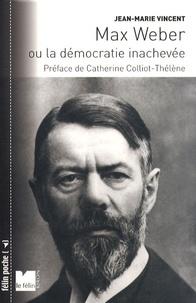 Jean-Marie Vincent - Max Weber - Ou la démocratie inachevée.