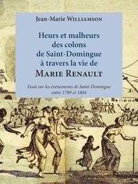 Jean-Marie Williamson - Heurs et malheurs des colons de Saint-Domingue à travers la vie de Marie Renault - Essai sur les événements de Saint-Dominque entre 1789 et 1804.