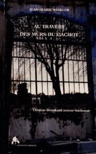 Jean-Marie Winkler - Au travers des murs du cachot - Thomas Bernhard, auteur-bâtisseur.
