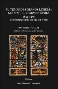 Jean-Marie Wiscart - Au temps des grands liniers : les Mahieu d'Armentières (1832-1938) - Une bourgeoisie textile du Nord.