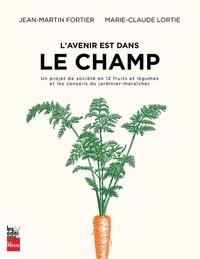 Jean-Martin Fortier et Marie-Claude Lortie - L'avenir est dans le champ - Un projet de société en 12 fruits et légumes et les conseils du jardinier-maraîcher.