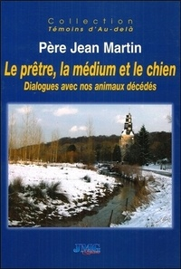 Jean Martin - Le prêtre, la médium et le chien - Dialogues avec nos animaux décédés.
