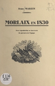 Jean Marzin - Morlaix en 1830 - Avec reproduction en hors-texte de gravures de l'époque.